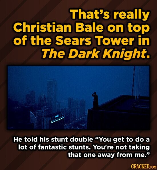 That's really Christian Bale on top of the Sears Tower in The Dark Knight. He told his stunt double You get to do a lot of fantastic stunts. You're not taking that one away from me. CRACKED.COM
