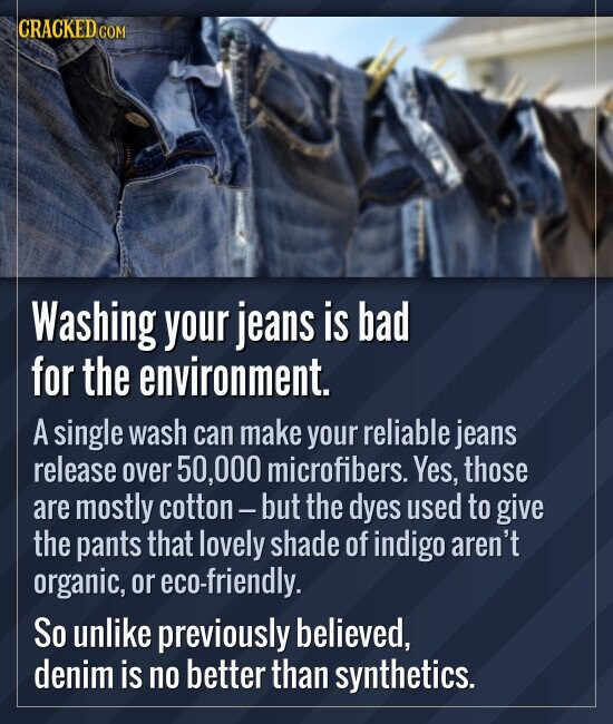 Washing your jeans is bad for the environment. A single wash can make your reliable jeans release over 50,000 microfibers. Yes, those a