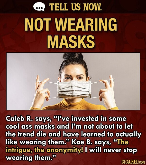 TELL US NOW. NOT WEARING MASKS Caleb R. says, I've invested in some cool ass masks and I'm not about to let the trend die and have learned to actually like wearing them. Kae B. says, The intrigue, the anonymity! I will never stop wearing them. CRACKED.COM