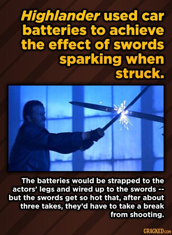 Highlander used car batteries to achieve the effect of swords sparking when struck. The batteries would be strapped to the actors' legs and wired up to the swords-. but the swords get so hot that, after about three takes, they'd have to take a break from shooting.