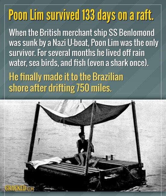Poon Lim survived 133 days on a raft. When the British merchant ship SS Benlomond was sunk by a Nazi U-boat, Poon Lim was the only survivor. For sever