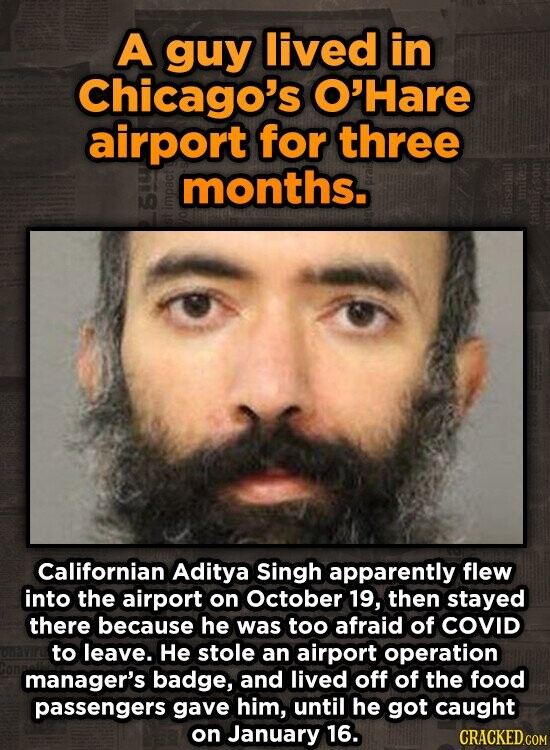 A guy lived in Chicago's O'Hare airport for three months. S 42 Californian Aditya Singh apparently flew into the airport on october 19, then stayed there because he was too afraid of COVID to leave. He stole an airport operation manager's badge, and lived off of the food passengers gave