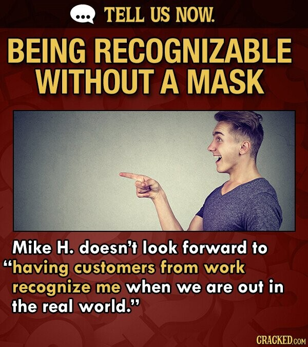 TELL US NOW. BEING RECOGNIZABLE WITHOUT A MASK Mike H. doesn't look forward to having customers from work recognize me when we are out in the real world.
