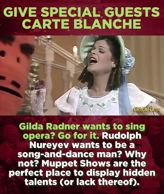 GIVE SPECIAL GUESTS CARTE BLANCHE CRACKEDC Gilda Radner wants to sing opera? Go for it. Rudolph Nureyev wants to be a song-and-dance man? Why not? Muppet Shows are the perfect place to display hidden talents (or lack thereof).