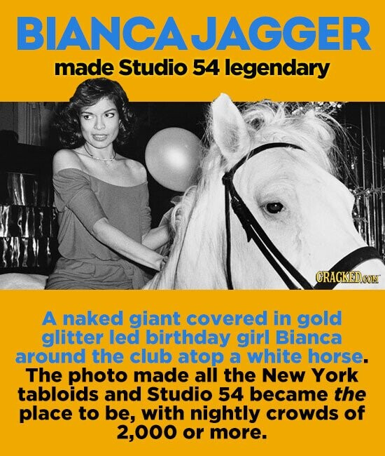 BIANCAJAGGER made Studio 54 legendary A naked giant covered in gold glitter led birrthday girl Bianca around the club atop a white horse. The photo made all the New York tabloids and Studio 54 became the place to be, with nightly crowds of 2,000 or more.