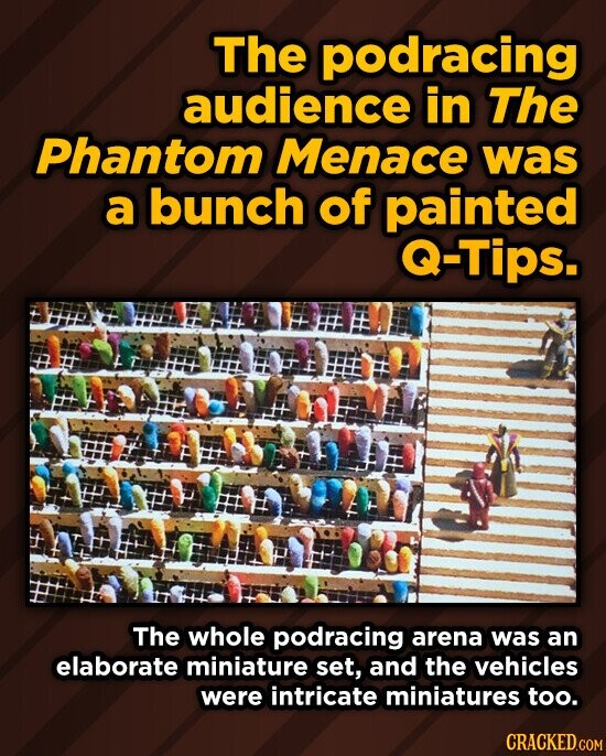 The podracing audience in The Phantom Menace was a bunch of painted Q-Tips. F f The whole podracing arena was an elaborate miniature set, and the vehicles were intricate miniatures too.