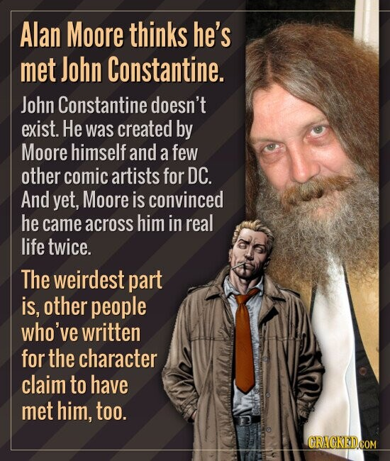 Alan Moore thinks he's met John Constantine. John Constantine doesn't exist. He was created by Moore himself and a few other comic artists for DC. And