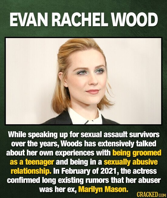 EVAN RACHEL WOOD While speaking up for sexual assault survivors over the years, Woods has extensively talked about her own experiences with being groomed as a teenager and being in a sexually abusive relationship. In February of 2021, the actress confirmed long existing rumors that her abuser was her ex,