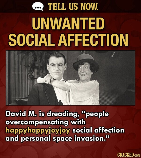 TELL US NOW. UNWANTED SOCIAL AFFECTION David M. is dreading, people overcompensating with happyhappyioyioy social affection and personal space invasion. CRACKED.COM