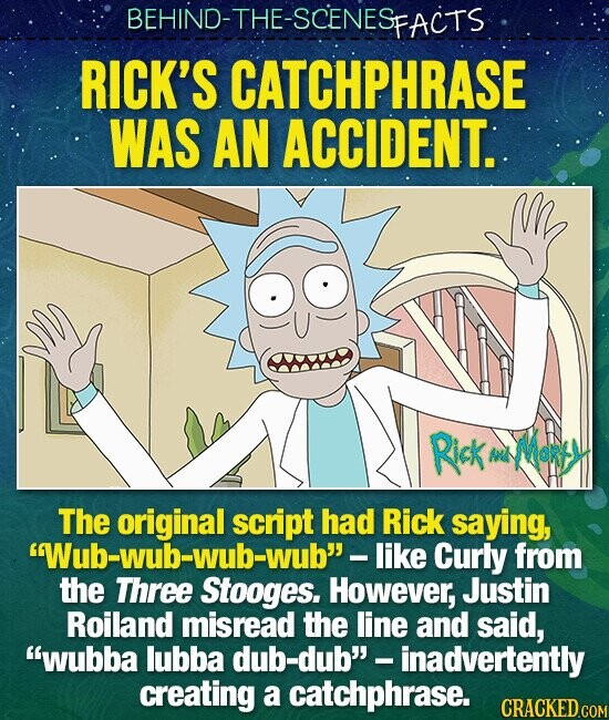 BEHIND-THE-SCENESFACTS RICK'S CATCHPHRASE WAS AN ACCIDENT. Rick Ant Mot The original script had Rick saying, like Curly from the Three Stooges. However, Justin Roiland misread the line and said, wubba lubba dub-dub' - inadvertently creating a catchphrase.