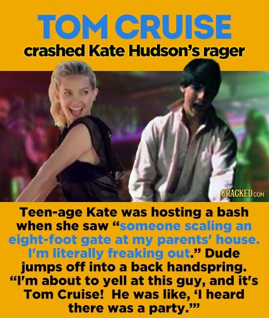 TOM CRUISE crashed Kate Hudson's rager Teen-age Kate was hosting a bash when she saw someone scaling an eight=foot gate at my parents' house. I'm literally freaking out. Dude jumps off into a back handspring. I'm about to yell at this guy, and it's Tom Cruise! He was like,