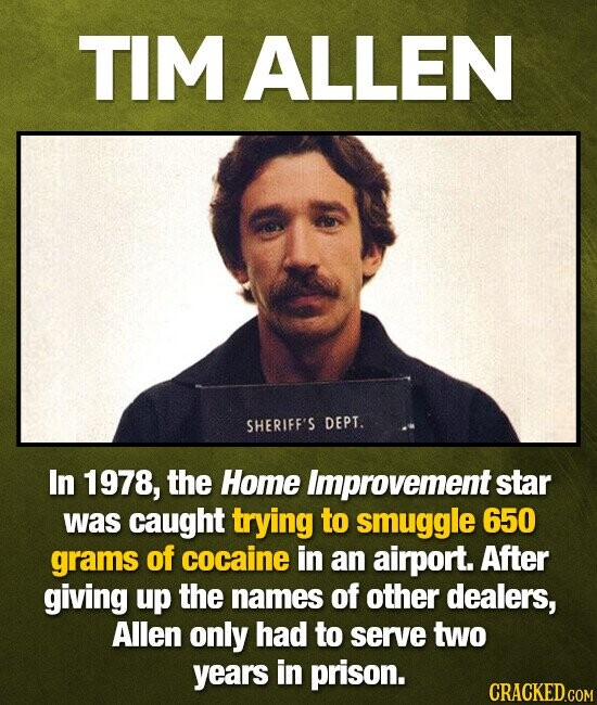 TIM ALLEN SHERIFF'S DEPT. In 1978, the Home improvement star was caught trying to smuggle 650 grams of cocaine in an airport. After giving up the names of other dealers, Allen only had to serve two years in prison. CRACKED.COM