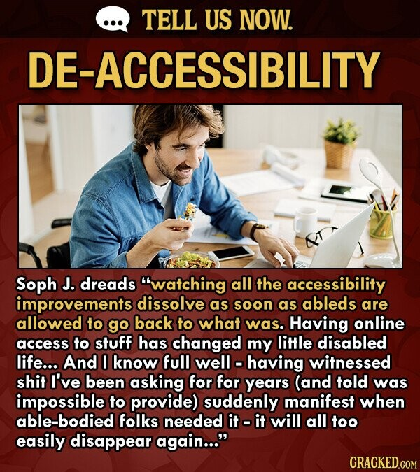 TELL US NOW. DE-ACCESSIBILITY Soph J. dreads watching all the accessibility improvements dissolve as soon as ableds are allowed to go back to what was. Having online access to stuff has changed my little disabled life... And 0 know full well o having witnessed shit I've been asking for for years