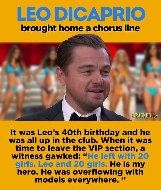 LEO DICAPRIO brought home a chorus line It was Leo's 40th birthday and he was all up in the club. When it was time to leave the VIP section, a witness gawked: He left with 20 girls. Leo and 20 girls He is my hero. He was overflowing with