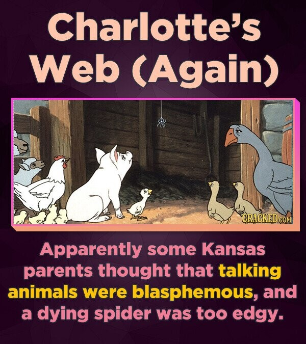 Charlotte's Web (Again) Apparently some Kansas parents thought that talking animals were blasphemous, and a dying spider was too edgy.