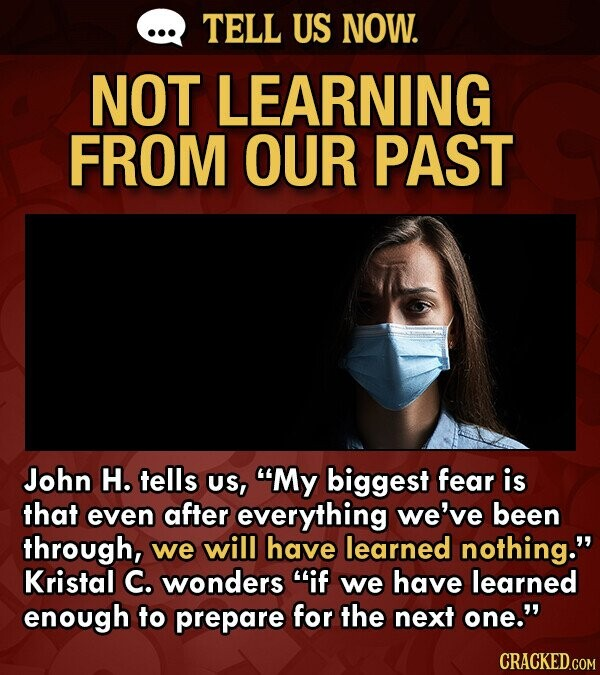 TELL US NOW. NOT LEARNING FROM OUR PAST John H. tells US, My biggest fear is that even after everything we've been through, we will have learned nothing. Kristal C. wonders if we have learned enough to prepare for the next one.