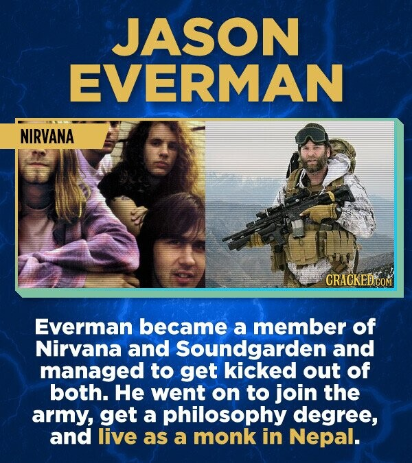 JASON EVERMAN NIRVANA Everman became a member of Nirvana and Soundgarden and managed to get kicked out of both. He went on to join the army, get a philosophy degree, and live as a monk in Nepal.
