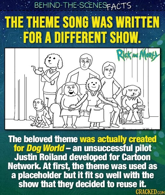 BEHIND-THE-SCENESP FACTS THE THEME SONG WAS WRITTEN FOR A DIFFERENT SHOW. Rick MoRfY A The beloved theme was actually created for Dog World- an unsuccessful pilot Justin Roiland developed for Cartoon Network. At first, the theme was used as a placeholder but it fit so well with the show that