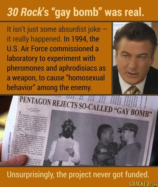 30 Rock's gay bomb was real. It isn't just some absurdist joke - it really happened. In 1994, the U.S. Air Force commissioned a laboratory to experiment with pheromones and aphrodisiacs as a weapon, to cause homosexual behavior among the enemy. Unsurprisingly, the project never got funded.