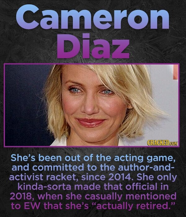 Cameron Diaz She's been out of the acting game, and committed to the author-and- activist racket, since 2014. She only kinda-s made that official in 2018, when she casually mentioned to EW that she's actually retired.