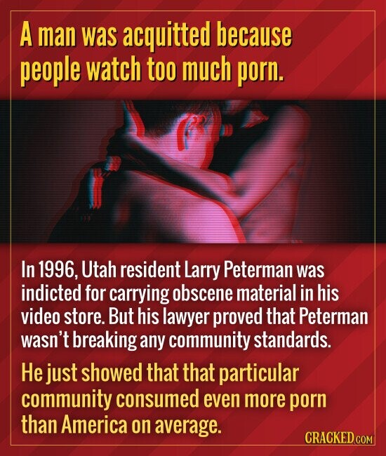 A man was acquitted because people watch too much porn. In 1996, Utal resident Larry Peterman was indicted for carrying obscene material in his video