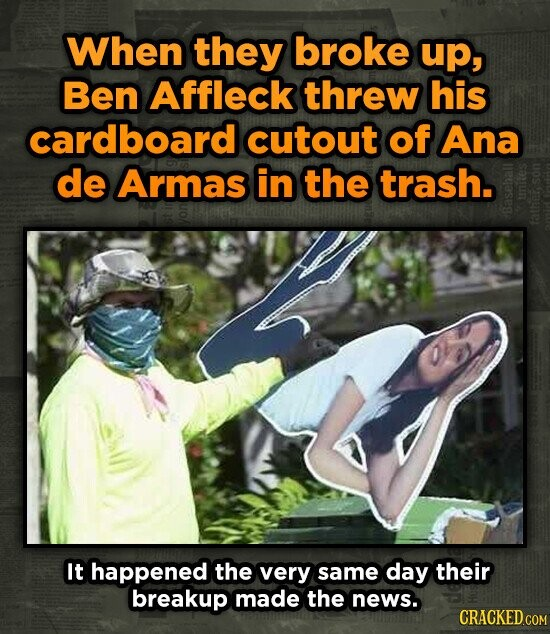 When they broke up, Ben Affleck threw his cardboard cutout of Ana de Armas in the trash. Ba5 It happened the very same day their breakup made the news. CRACKED COM