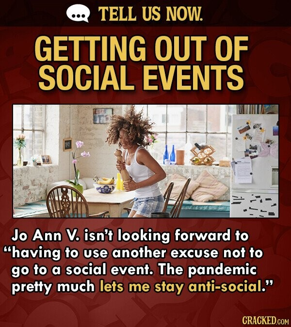 TELL US NOW. GETTING OUT OF SOCIAL EVENTS Jo Ann V. isn't looking forward to having to use another excuse not to go to a social event. The pandemic pretty much lets me stay anti-social.
