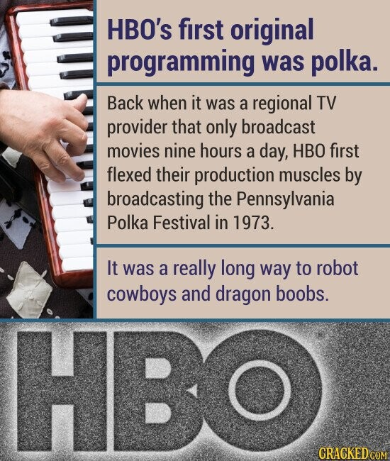 HBO's first original programming was polka. Back when it was a regional TV provider that only broadcast movies nine hours a day, HBO first flexed their production muscles by broadcasting the Pennsylvania Polka Festival in 1973. It was a really long way to robot cowboys and dragon boobs.