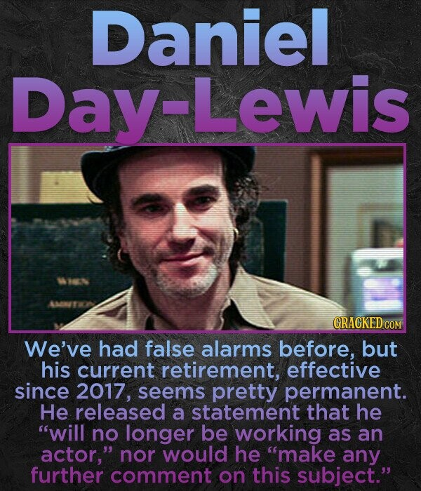 Daniel Day-Lewis CRACKED COM We've had false alarms before, but his current retirement, effective since 2017, seems pretty permanent. He released a statement that he will no longer be working as an actor, nor would he make any further comment on this subject.