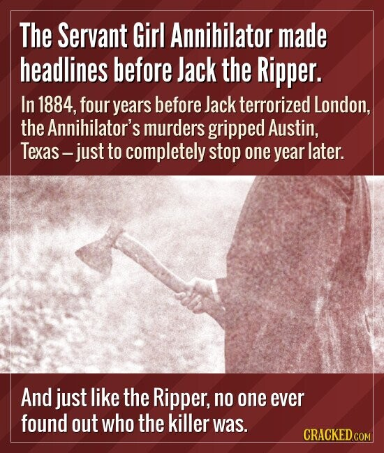 The Servant Girl Annihilator made headlines before Jack the Ripper. In 1884, four years before Jack terrorized London, the Annihilator's murders gripp