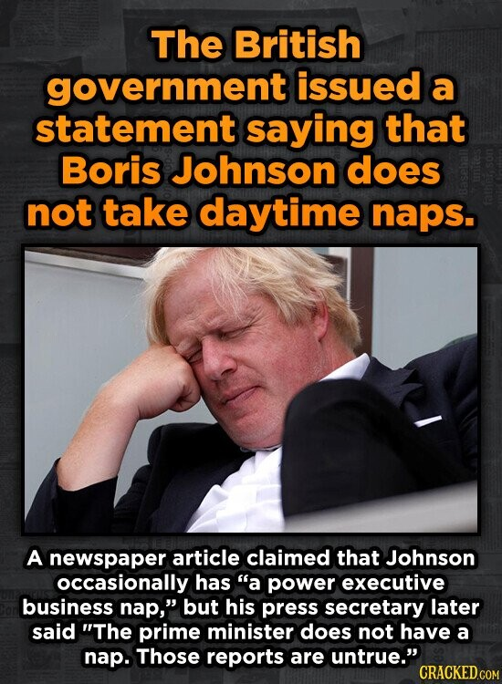 The British government issued a statement saying that Boris Johnson does not take daytime naps. A newspaper article claimed that Johnson occasionally has a power executive business nap, but his press secretary later said The prime minister does not have a nap. Those reports are untrue.