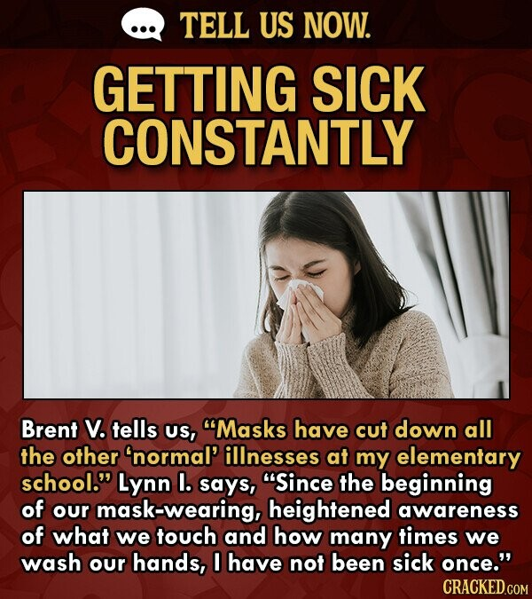 TELL US NOW. GETTING SICK CONSTANTLY Brent V. tells US, Masks have cut down all the other 'normal' illnesses at my elementary school. Lynn I. says, Since the beginning of our mask-wearing, heightened awareness of what we touch and how many times we wash our hands, I have not been