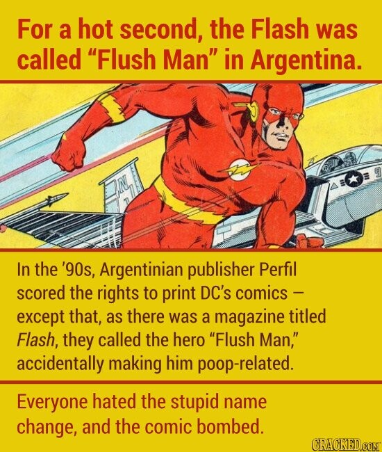 For a hot second, the Flash was called Flush Man in Argentina. #l In the '90s, Argentinian publisher Perfil scored the rights to print DC's comics - except that, as there was a magazine titled Flash, they called the hero Flush Man, accidentally making him poop-related. Everyone hated the stupid name