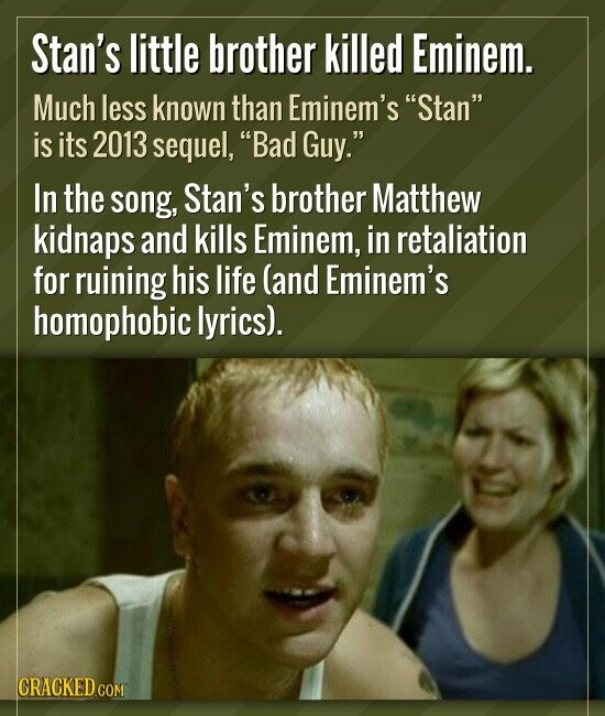 Stan's little brother killed Eminem. Much less known than Eminem's Stan is its 2013 sequel, Bad Guy. In the song, Stan's brother Matthew kidnaps a