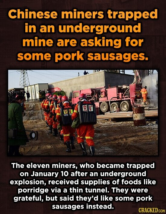 Chinese miners trapped in an underground mine are asking for some pork sausages. The eleven miners, who became trapped on January 10 after an underground explosion, received supplies of foods like porridge via a thin tunnel. They were grateful, but said they'd like some pork sausages instead. CRACKED.COM