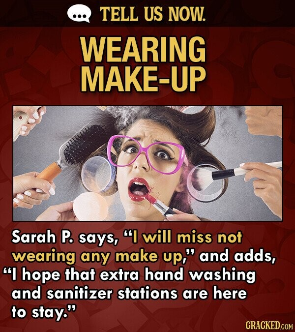TELL US NOW. WEARING MAKE-UP Sarah P. says, I will miss not wearing any make up, and adds, I hope that extra hand washing and sanitizer stations are here to stay.