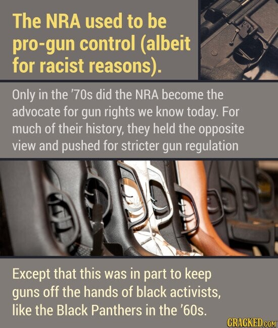 The NRA used to be pro-gun control (albeit for racist reasons). Only in the '70s did the NRA become the advocate for gun rights we know today. For much of their history, they held the opposite view and pushed for stricter gun regulation Except that this was in part to