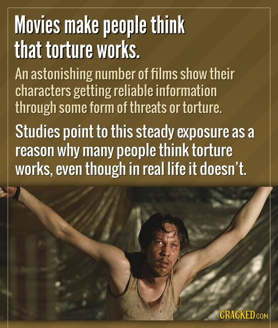 Movies make people think that torture works. An astonishing number of films show their characters getting reliable information through some form of th