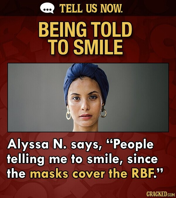 TELL US NOW. BEING TOLD TO SMILE Alyssa N. says, People telling me to smile, since the masks cover the RBF.