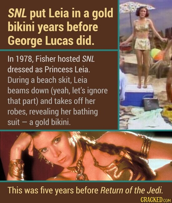 SNL put Leia in a gold bikini years before George Lucas did. In 1978, Fisher hosted SNL dressed as Princess Leia. During a beach skit, Leia beams down (yeah, let's ignore that part) and takes off her robes, revealing her bathing suit a gold bikini. This was five years before