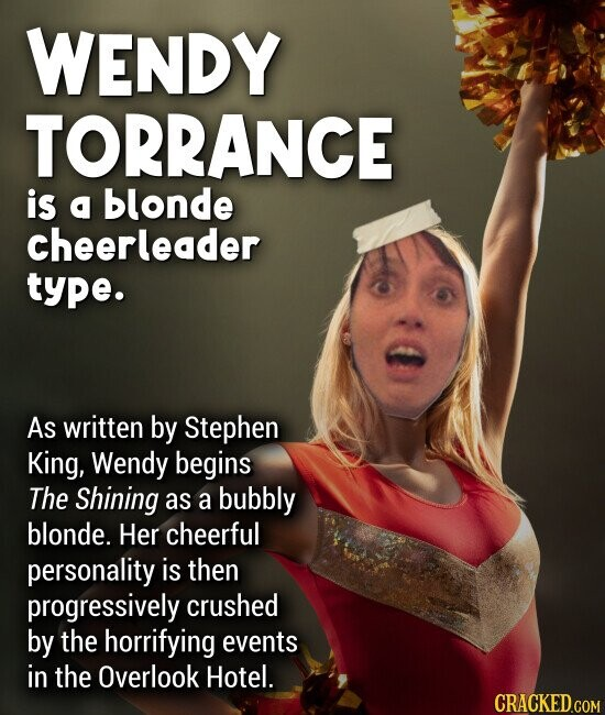 WENDY TORRANCE is a blonde cheerleader type. As written by Stephen King, Wendy begins The Shining as a bubbly blonde. Her cheerful personality is then progressively crushed by the horrifying events in the Overlook Hotel.