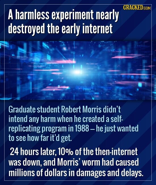 A harmless experiment nearly destroyed the early internet Graduate student Robert Morris didn't intend any harm when he created a self- replic