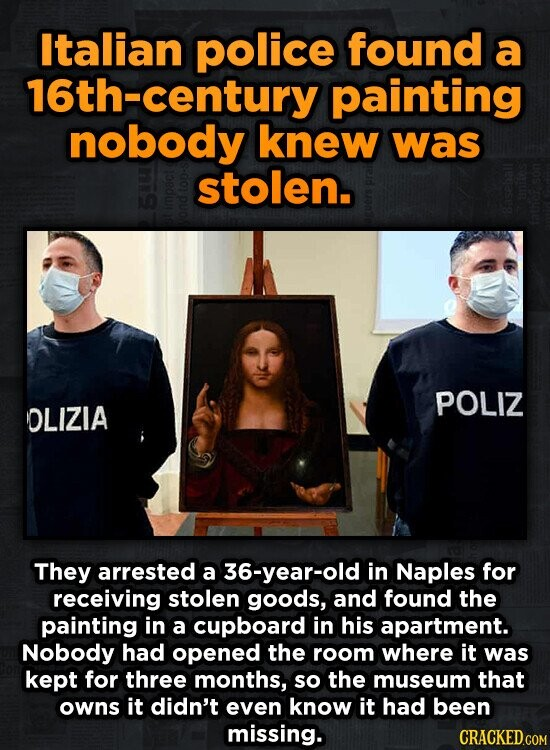 Italian police found a 16th-century painting nobody knew was stolen. POLIZ OLIZIA They arrested a 36-year-old in Naples for receiving stolen goods, and found the painting in a cupboard in his apartment. Nobody had opened the room where it was kept for three months, so the museum that owns it
