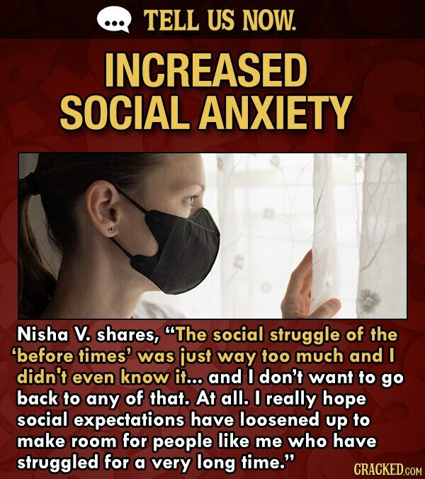 TELL US NOW. INCREASED SOCIAL ANXIETY Nisha V. shares, The social struggle of the before times' was iust way too much and I didn't even know it... and I don't want to go back to any of that. At all. I really hope social expectations have loosened up to make