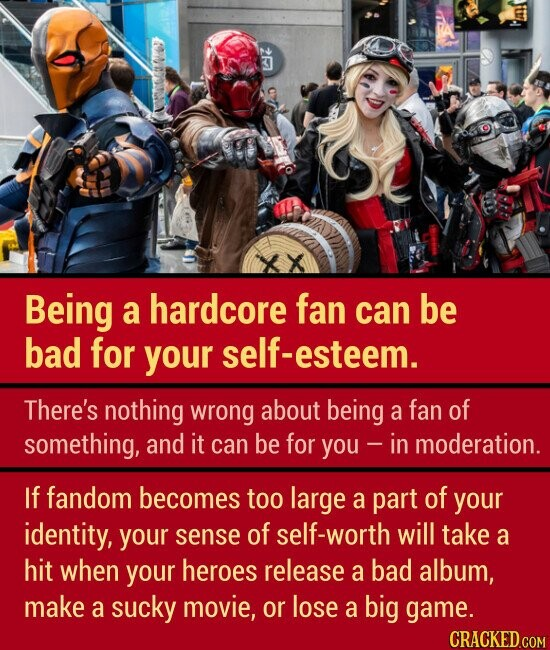 Being a hardcore fan can be bad for your esteem. There's nothing wrong about being a fan of something, and it can be for you in moderation. If fandom becomes too large a part of your identity, your sense of self-worth will take a hit when your heroes release