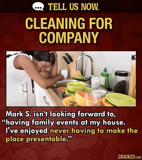 TELL US NOW. CLEANING FOR COMPANY Mark S. isn't looking forward to, having family events at my house. I've enjoyed never having to make the place presentable.