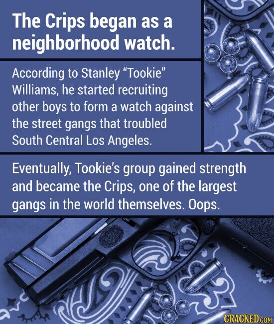 The Crips began as a neighborhood watch. According to Stanley Tookie Williams, he started recruiting other boys to form a watch against the street gangs that troubled South Central LOs Angeles. Eventually, Tookie's group gained strength and became the Crips, one of the largest gangs in the world themselves. Oops.