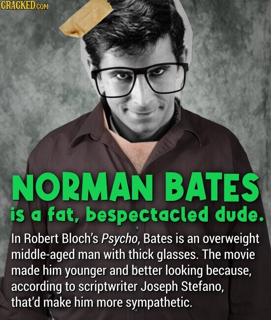 NORMAN BATES is fat, bespectacled dude. In Robert Bloch's Psycho, Bates is an overweight middle-aged man with thick glasses. The movie made him younger and better looking because, according to scriptwriter Joseph Stefano, that'd make him more sympathetic.