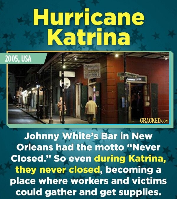 Hurricane Katrina 2005, USA CRACKEDCON Johnny White's Bar in New Orleans had the motto Never Closed. So even during Katrina, they never closed, beco