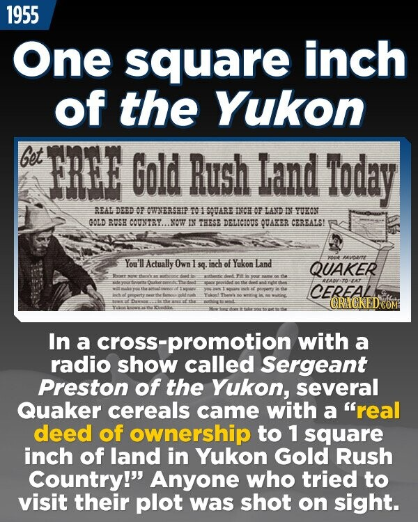 1955 One square inch of the Yukon Get FREE Gold Rush Land Today REAL DEED OF OWNERSHIP 01 SOUARE INCH OF LAND IN YURON OOLD RUSH COUNTRY NOW IN THESE DELICIDDS QUAKER CEREALST You'l AVOITT Actually Own sq. inch of Yukon Land yo0t QUAKER Scnrt WTAT nite PDet CEREAL